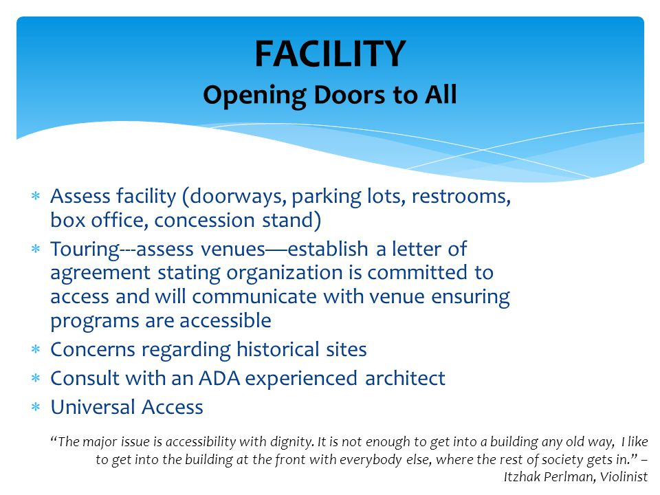 Assess facility (doorways, parking lots, restrooms, box office, concession stand)  Touring---assess venues—establish a letter of agreement stating organization is committed to access and will communicate with venue ensuring programs are accessible  Concerns regarding historical sites  Consult with an ADA experienced architect  Universal Access FACILITY Opening Doors to All The major issue is accessibility with dignity.