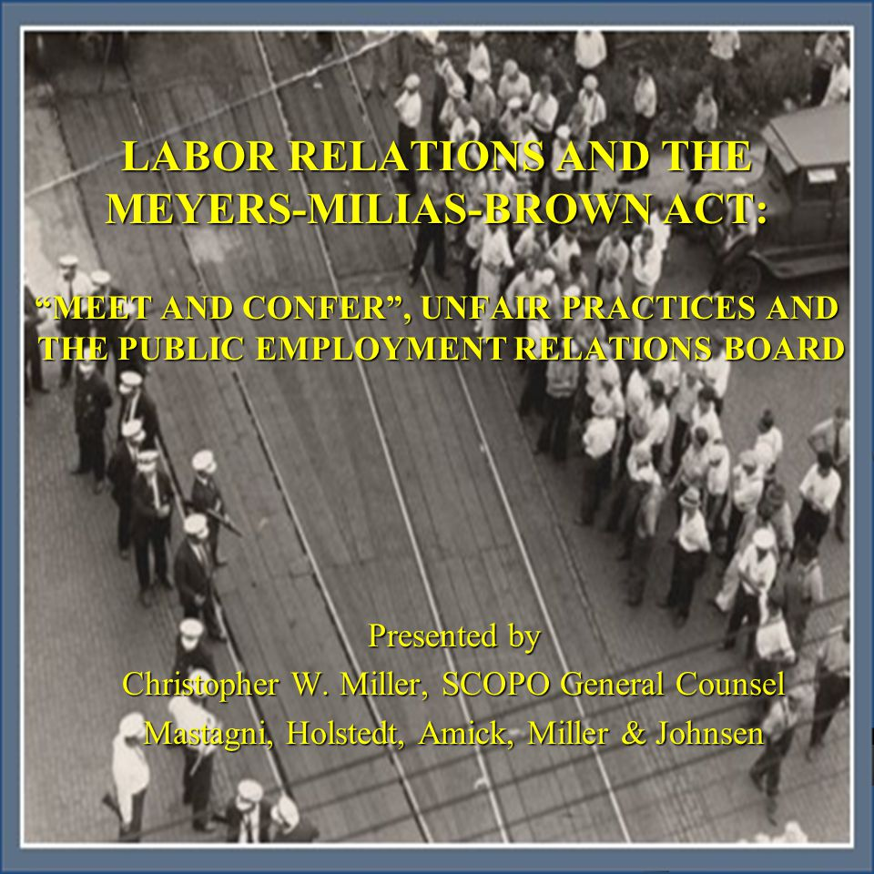 Introduction Overview of the Meyers-Milias-Brown Act Overview of the Meyers-Milias-Brown Act Meet and Confer Process Meet and Confer Process Unfair Labor Practices Unfair Labor Practices Public Employment Relations Board Public Employment Relations Board Remedies Remedies