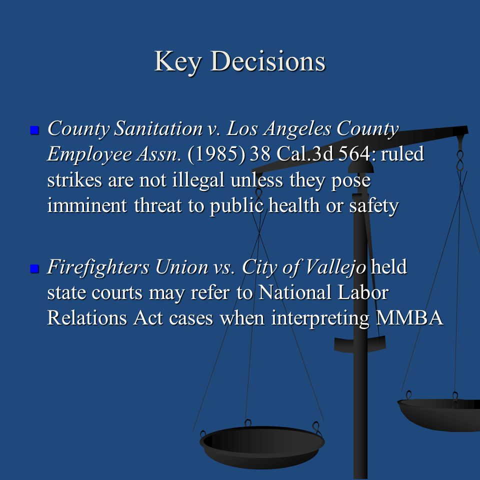 Key Decisions County Sanitation v. Los Angeles County Employee Assn. (1985) 38 Cal.3d 564: ruled strikes are not illegal unless they pose imminent thr