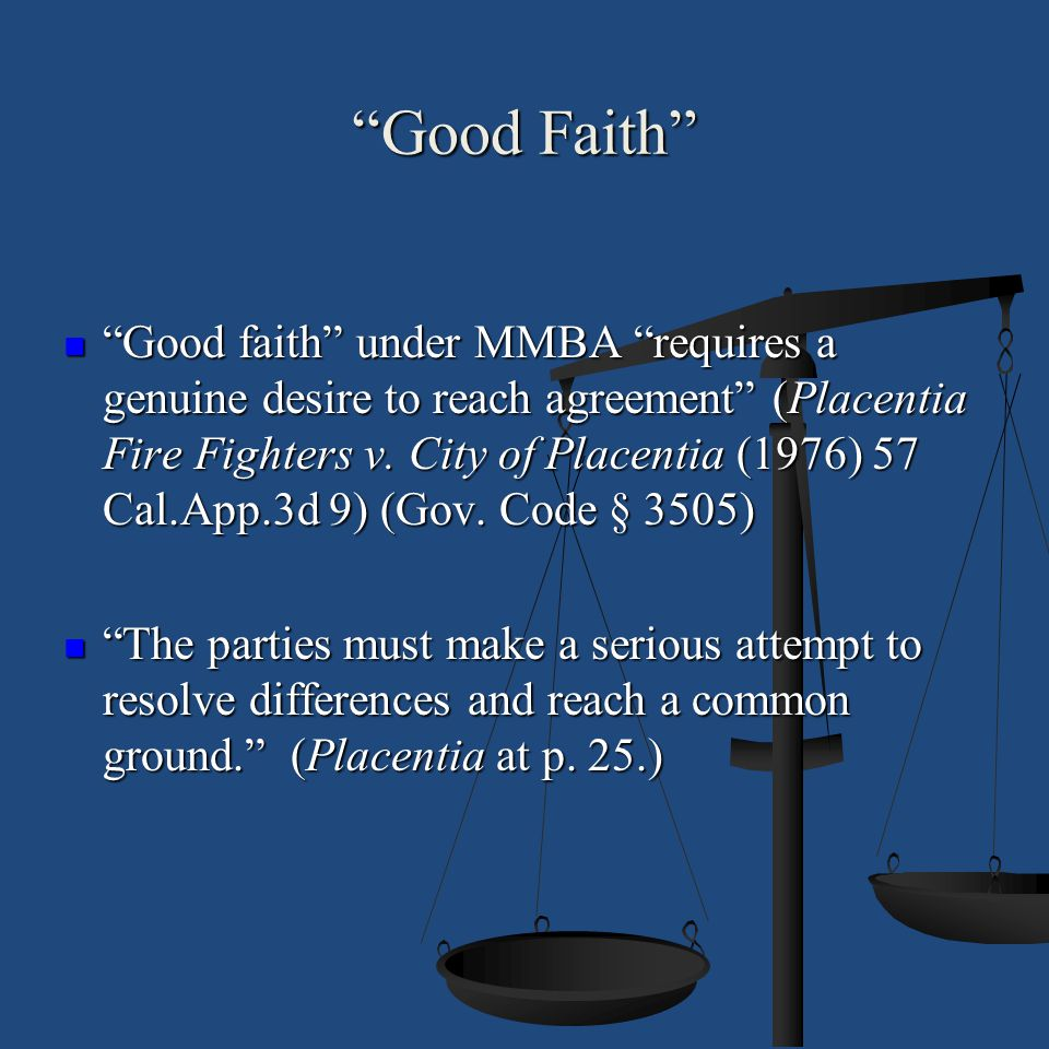 """""""Good Faith"""" """"Good faith"""" under MMBA """"requires a genuine desire to reach agreement"""" (Placentia Fire Fighters v. City of Placentia (1976) 57 Cal.App.3d"""
