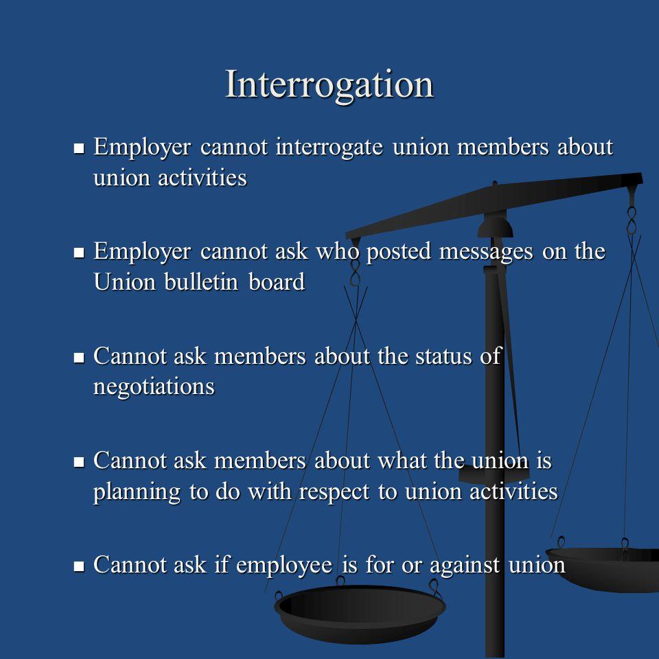 Interrogation Employer cannot interrogate union members about union activities Employer cannot interrogate union members about union activities Employ
