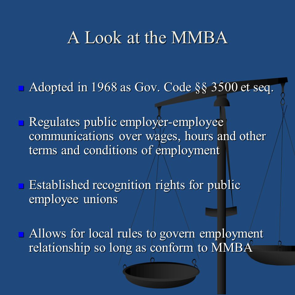 A Look at the MMBA Statute is one of four major public employment relations statutes in California Statute is one of four major public employment relations statutes in California Purpose: Promote communication, provide dispute resolution process, improve relationship between management and union Purpose: Promote communication, provide dispute resolution process, improve relationship between management and union
