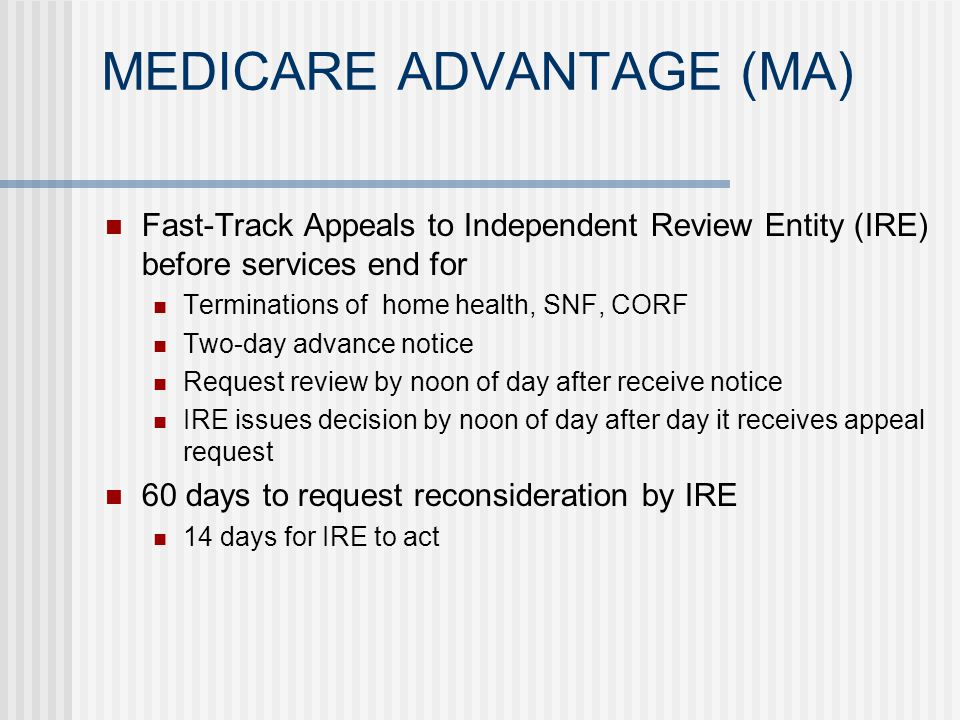 MEDICARE ADVANTAGE (MA) Fast-Track Appeals to Independent Review Entity (IRE) before services end for Terminations of home health, SNF, CORF Two-day advance notice Request review by noon of day after receive notice IRE issues decision by noon of day after day it receives appeal request 60 days to request reconsideration by IRE 14 days for IRE to act