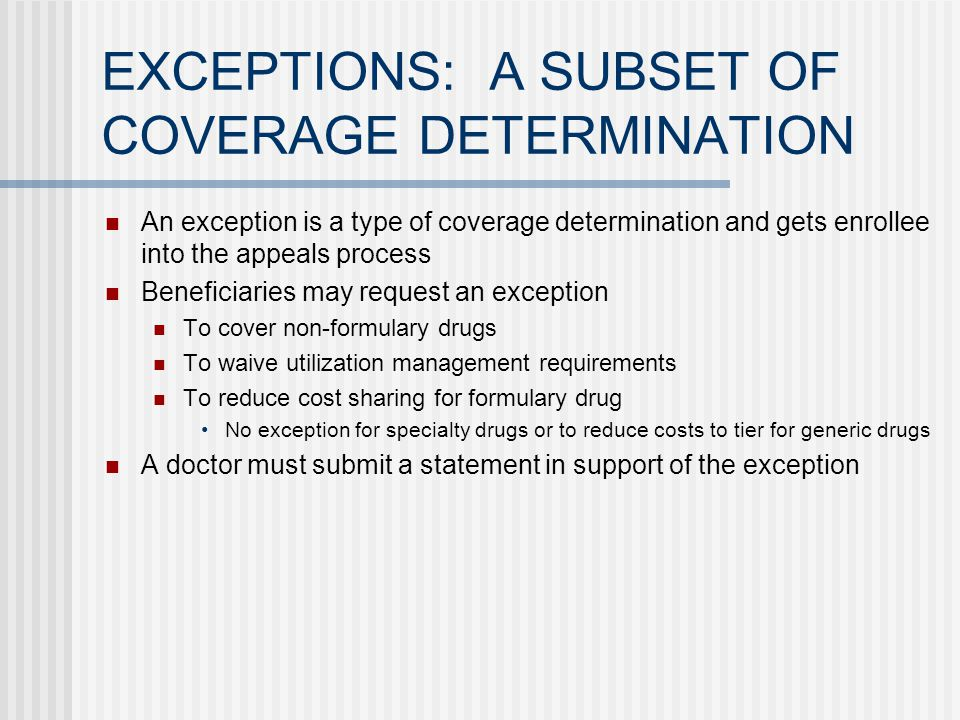 EXCEPTIONS: A SUBSET OF COVERAGE DETERMINATION An exception is a type of coverage determination and gets enrollee into the appeals process Beneficiaries may request an exception To cover non-formulary drugs To waive utilization management requirements To reduce cost sharing for formulary drug No exception for specialty drugs or to reduce costs to tier for generic drugs A doctor must submit a statement in support of the exception