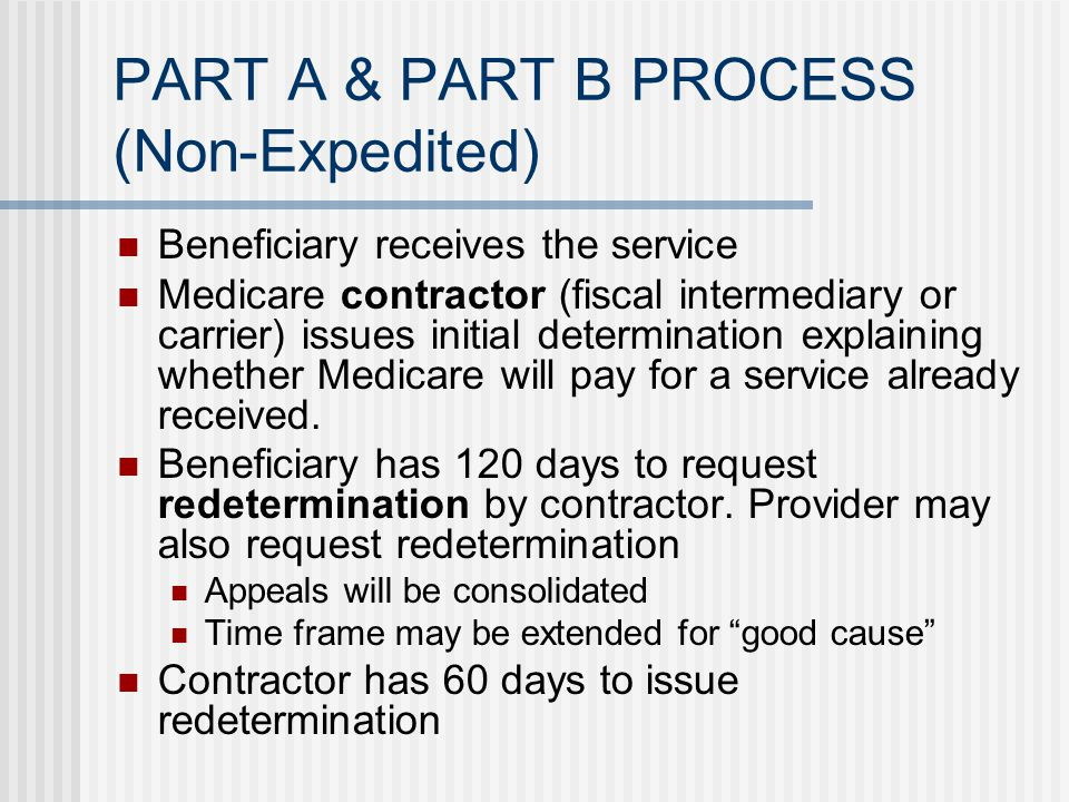 PART A & PART B PROCESS (Non-Expedited) Beneficiary receives the service Medicare contractor (fiscal intermediary or carrier) issues initial determination explaining whether Medicare will pay for a service already received.