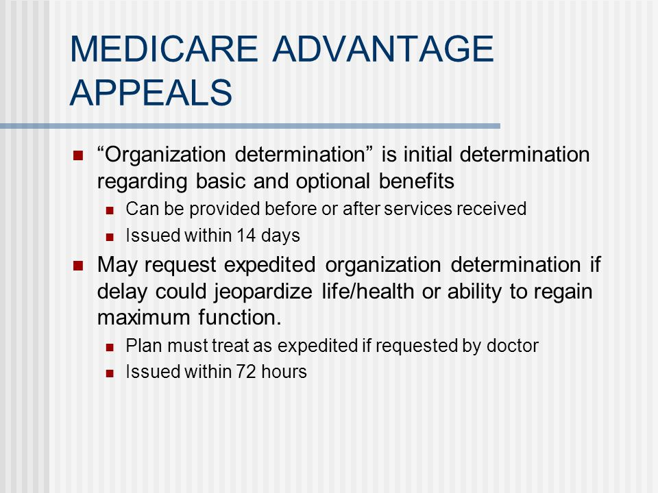 MEDICARE ADVANTAGE APPEALS Organization determination is initial determination regarding basic and optional benefits Can be provided before or after services received Issued within 14 days May request expedited organization determination if delay could jeopardize life/health or ability to regain maximum function.