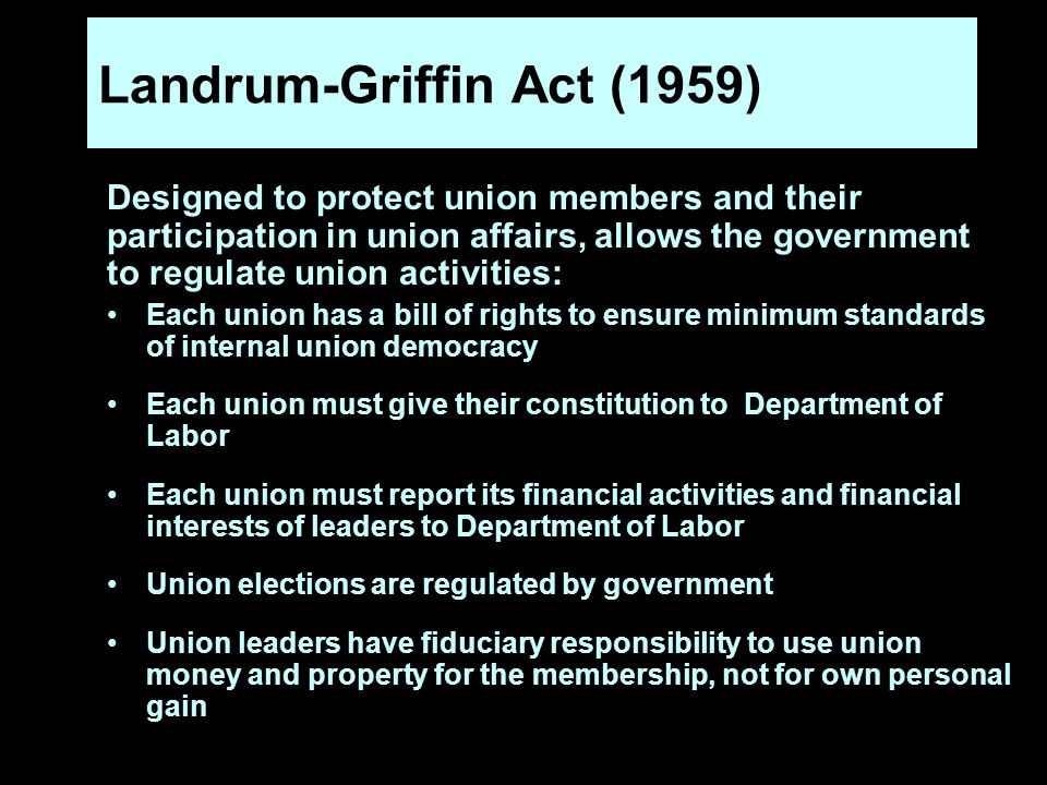 Landrum-Griffin Act (1959) Designed to protect union members and their participation in union affairs, allows the government to regulate union activities: Each union has a bill of rights to ensure minimum standards of internal union democracy Each union must give their constitution to Department of Labor Each union must report its financial activities and financial interests of leaders to Department of Labor Union elections are regulated by government Union leaders have fiduciary responsibility to use union money and property for the membership, not for own personal gain