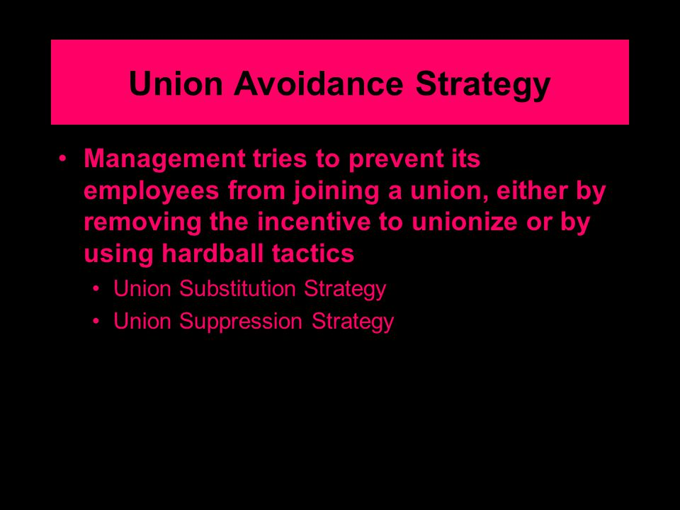 Union Avoidance Strategy Management tries to prevent its employees from joining a union, either by removing the incentive to unionize or by using hardball tactics Union Substitution Strategy Union Suppression Strategy