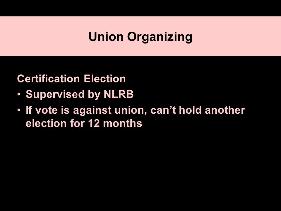 Union Organizing Certification Election Supervised by NLRB If vote is against union, can't hold another election for 12 months