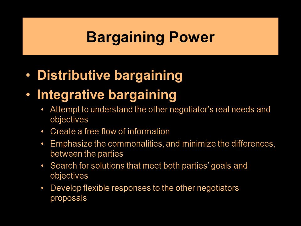 Bargaining Power Distributive bargaining Integrative bargaining Attempt to understand the other negotiator's real needs and objectives Create a free flow of information Emphasize the commonalities, and minimize the differences, between the parties Search for solutions that meet both parties' goals and objectives Develop flexible responses to the other negotiators proposals