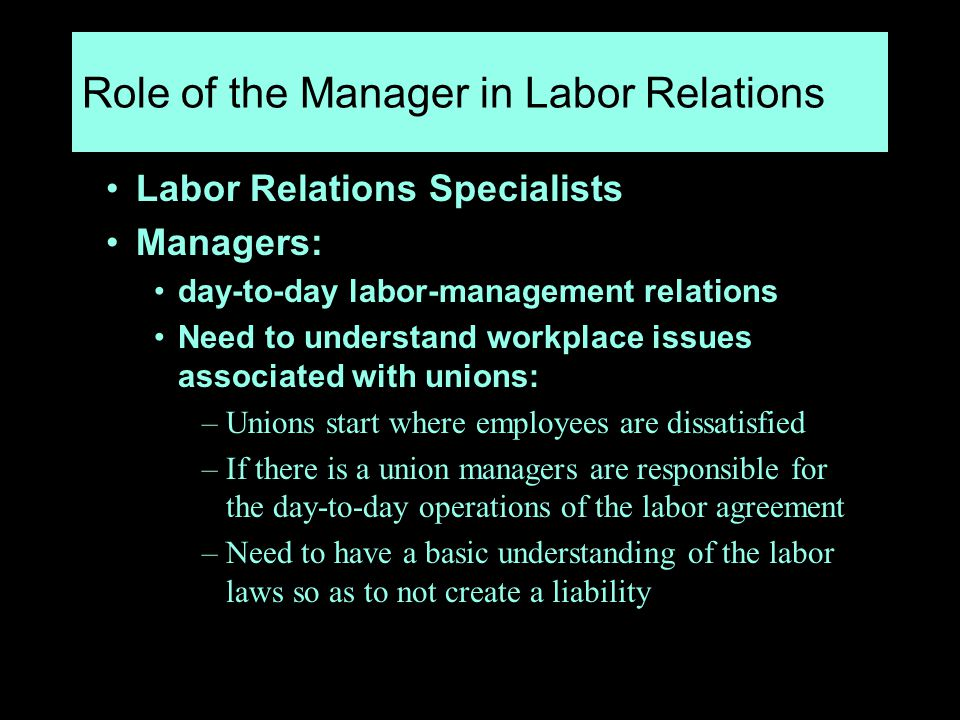 Role of the Manager in Labor Relations Labor Relations Specialists Managers: day-to-day labor-management relations Need to understand workplace issues associated with unions: –Unions start where employees are dissatisfied –If there is a union managers are responsible for the day-to-day operations of the labor agreement –Need to have a basic understanding of the labor laws so as to not create a liability