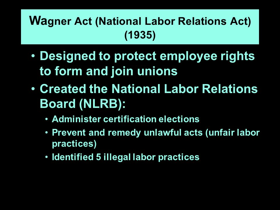 Wa gner Act (National Labor Relations Act) (1935) Designed to protect employee rights to form and join unions Created the National Labor Relations Board (NLRB): Administer certification elections Prevent and remedy unlawful acts (unfair labor practices) Identified 5 illegal labor practices