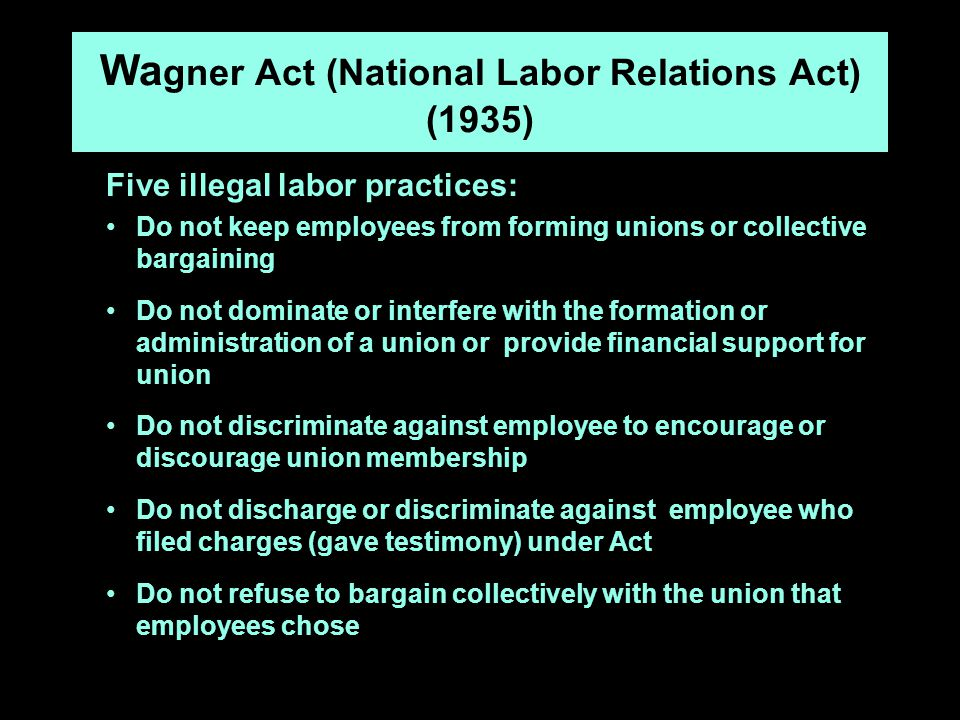 Wa gner Act (National Labor Relations Act) (1935) Five illegal labor practices: Do not keep employees from forming unions or collective bargaining Do not dominate or interfere with the formation or administration of a union or provide financial support for union Do not discriminate against employee to encourage or discourage union membership Do not discharge or discriminate against employee who filed charges (gave testimony) under Act Do not refuse to bargain collectively with the union that employees chose