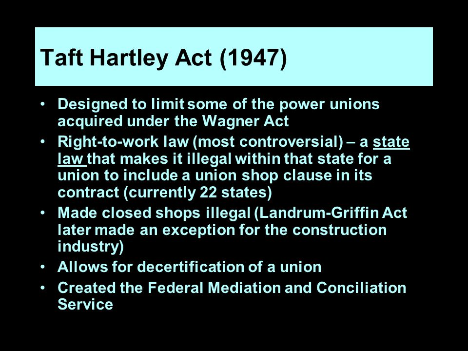 Taft Hartley Act (1947) Designed to limit some of the power unions acquired under the Wagner Act Right-to-work law (most controversial) – a state law that makes it illegal within that state for a union to include a union shop clause in its contract (currently 22 states) Made closed shops illegal (Landrum-Griffin Act later made an exception for the construction industry) Allows for decertification of a union Created the Federal Mediation and Conciliation Service