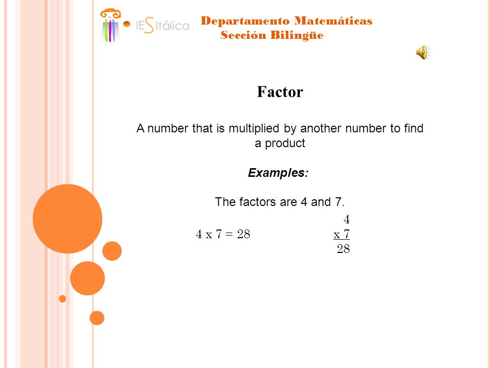 4 4 x 7 = 28 x 7 28 Factor A number that is multiplied by another number to find a product Examples: The factors are 4 and 7.