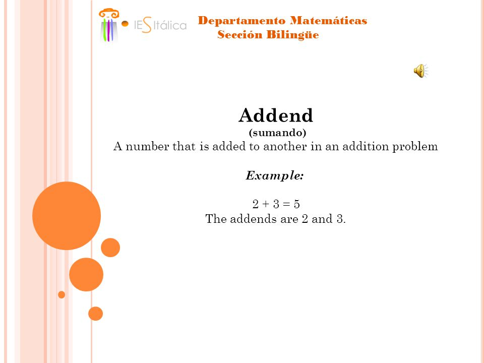 Addend (sumando) A number that is added to another in an addition problem Example: 2 + 3 = 5 The addends are 2 and 3.