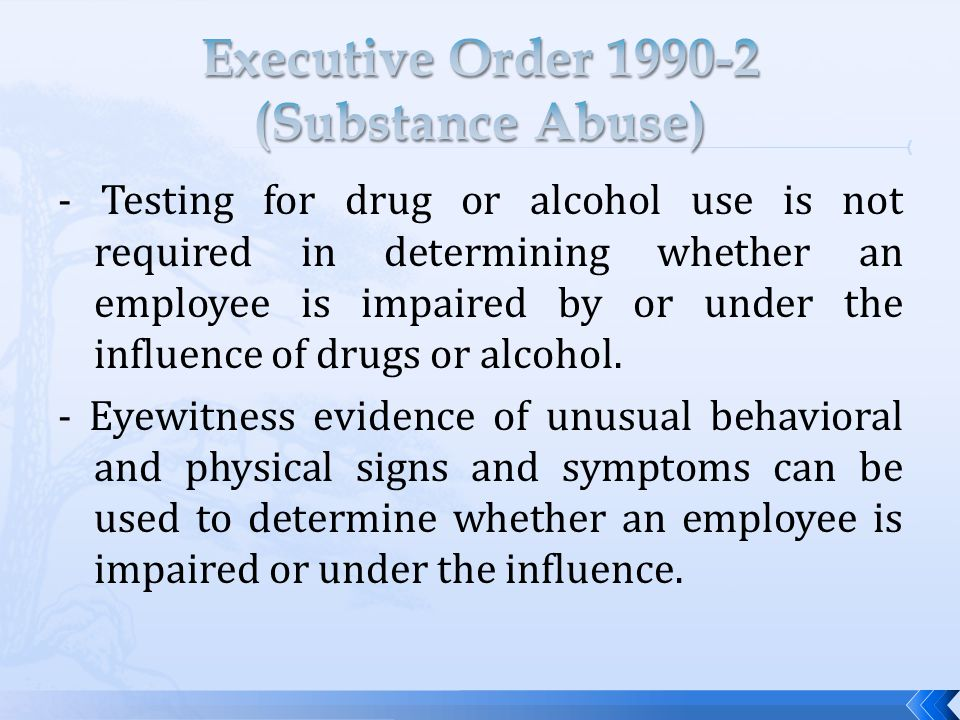 - Testing for drug or alcohol use is not required in determining whether an employee is impaired by or under the influence of drugs or alcohol.