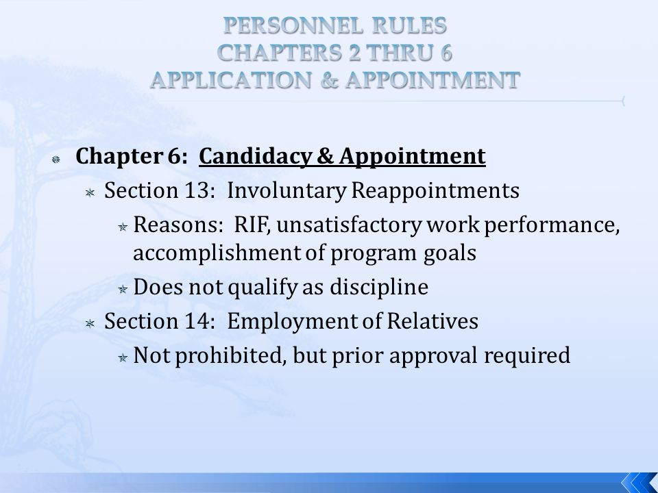  Chapter 6: Candidacy & Appointment  Section 13: Involuntary Reappointments  Reasons: RIF, unsatisfactory work performance, accomplishment of program goals  Does not qualify as discipline  Section 14: Employment of Relatives  Not prohibited, but prior approval required