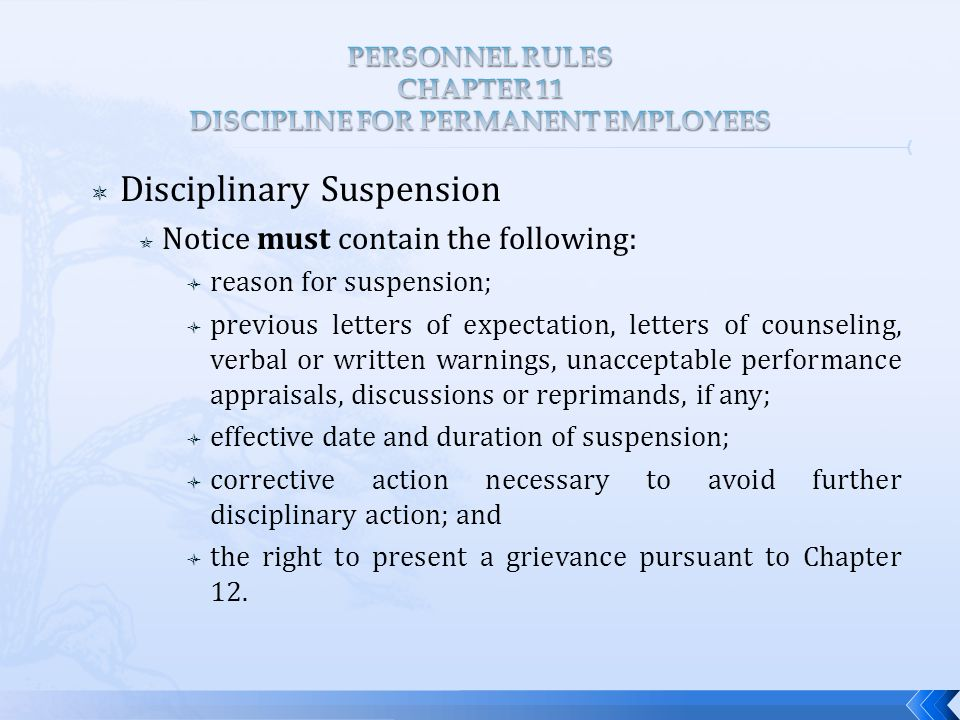  Disciplinary Suspension  Notice must contain the following:  reason for suspension;  previous letters of expectation, letters of counseling, verbal or written warnings, unacceptable performance appraisals, discussions or reprimands, if any;  effective date and duration of suspension;  corrective action necessary to avoid further disciplinary action; and  the right to present a grievance pursuant to Chapter 12.
