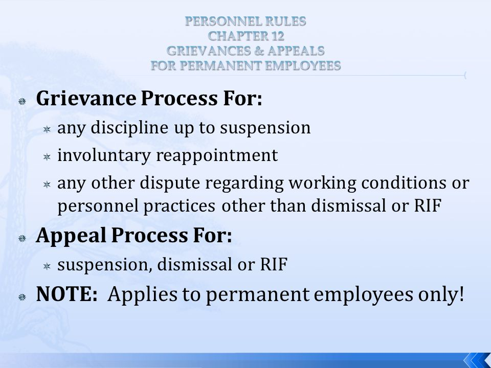  Grievance Process For:  any discipline up to suspension  involuntary reappointment  any other dispute regarding working conditions or personnel practices other than dismissal or RIF  Appeal Process For:  suspension, dismissal or RIF  NOTE: Applies to permanent employees only!