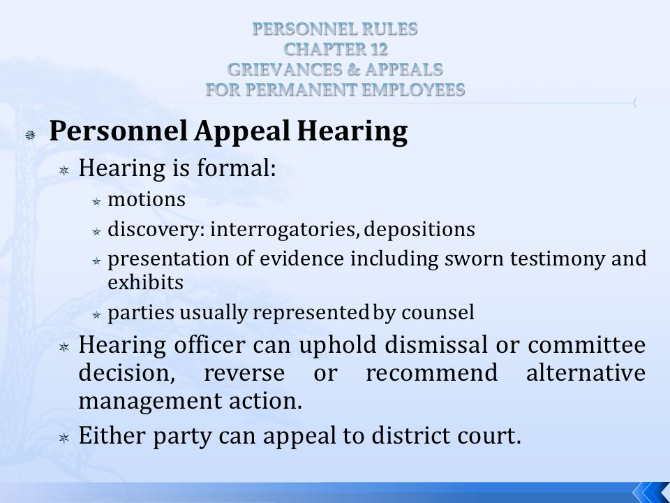  Personnel Appeal Hearing  Hearing is formal:  motions  discovery: interrogatories, depositions  presentation of evidence including sworn testimony and exhibits  parties usually represented by counsel  Hearing officer can uphold dismissal or committee decision, reverse or recommend alternative management action.
