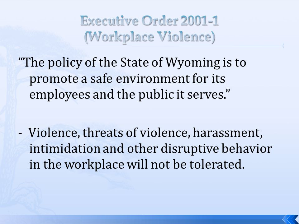 The policy of the State of Wyoming is to promote a safe environment for its employees and the public it serves. - Violence, threats of violence, harassment, intimidation and other disruptive behavior in the workplace will not be tolerated.