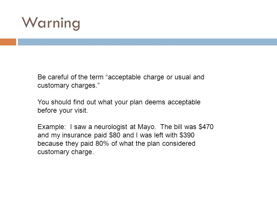 Warning Be careful of the term acceptable charge or usual and customary charges. You should find out what your plan deems acceptable before your visit.