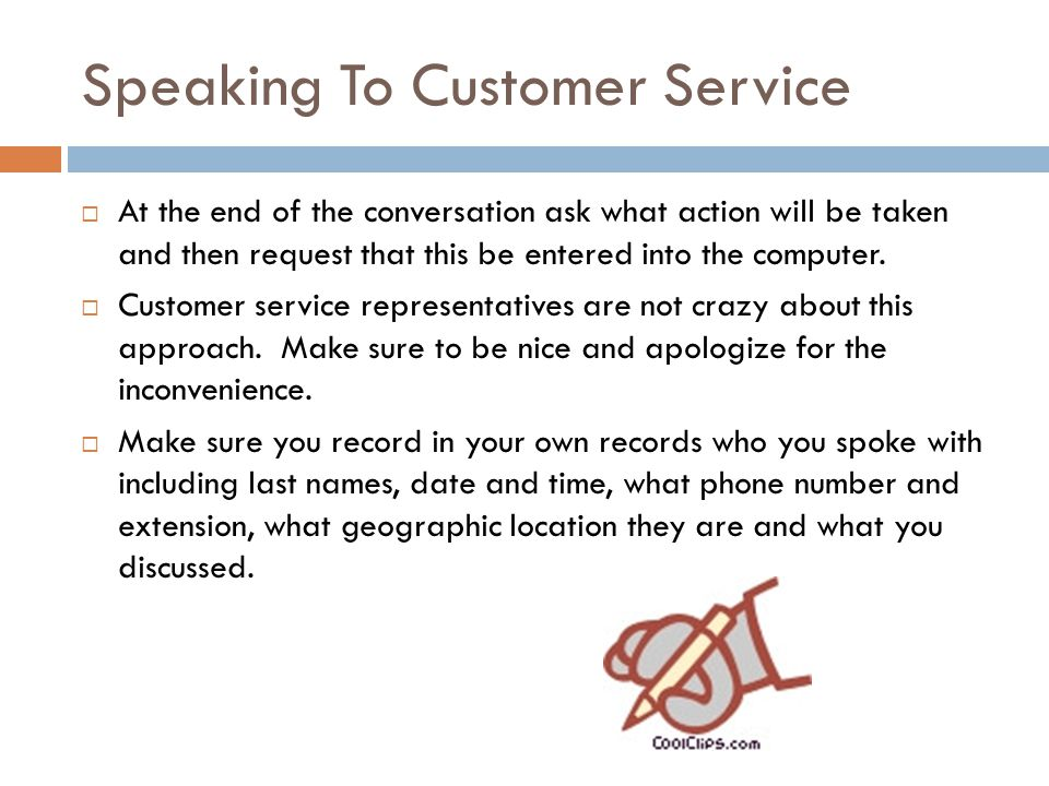 Speaking To Customer Service  At the end of the conversation ask what action will be taken and then request that this be entered into the computer.