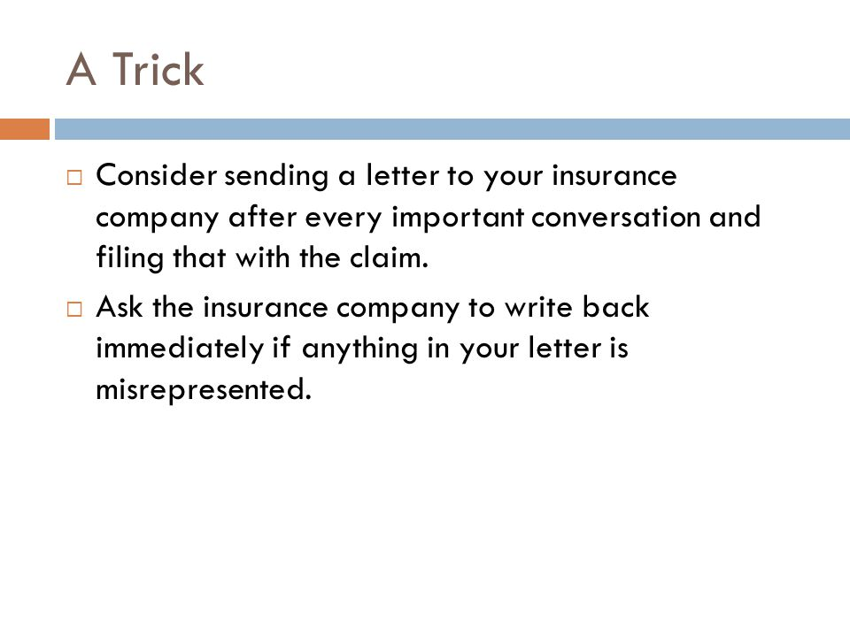 A Trick  Consider sending a letter to your insurance company after every important conversation and filing that with the claim.