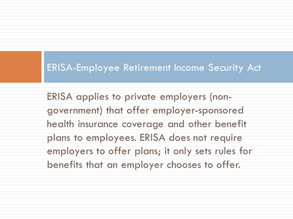 ERISA applies to private employers (non- government) that offer employer-sponsored health insurance coverage and other benefit plans to employees.