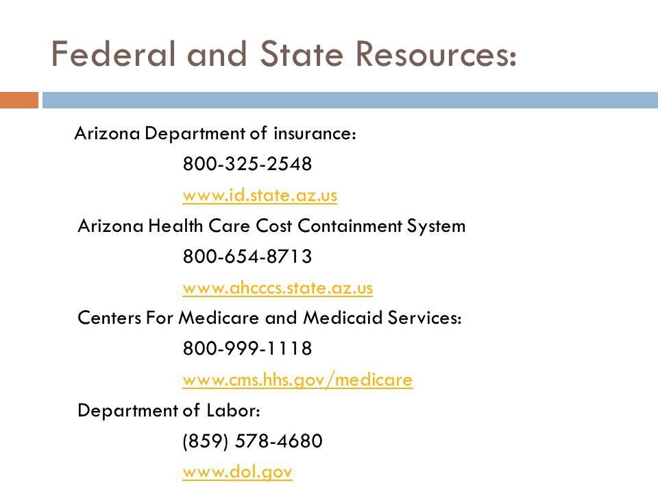 Federal and State Resources: Arizona Department of insurance: 800-325-2548 www.id.state.az.us Arizona Health Care Cost Containment System 800-654-8713 www.ahcccs.state.az.us Centers For Medicare and Medicaid Services: 800-999-1118 www.cms.hhs.gov/medicare Department of Labor: (859) 578-4680 www.dol.gov