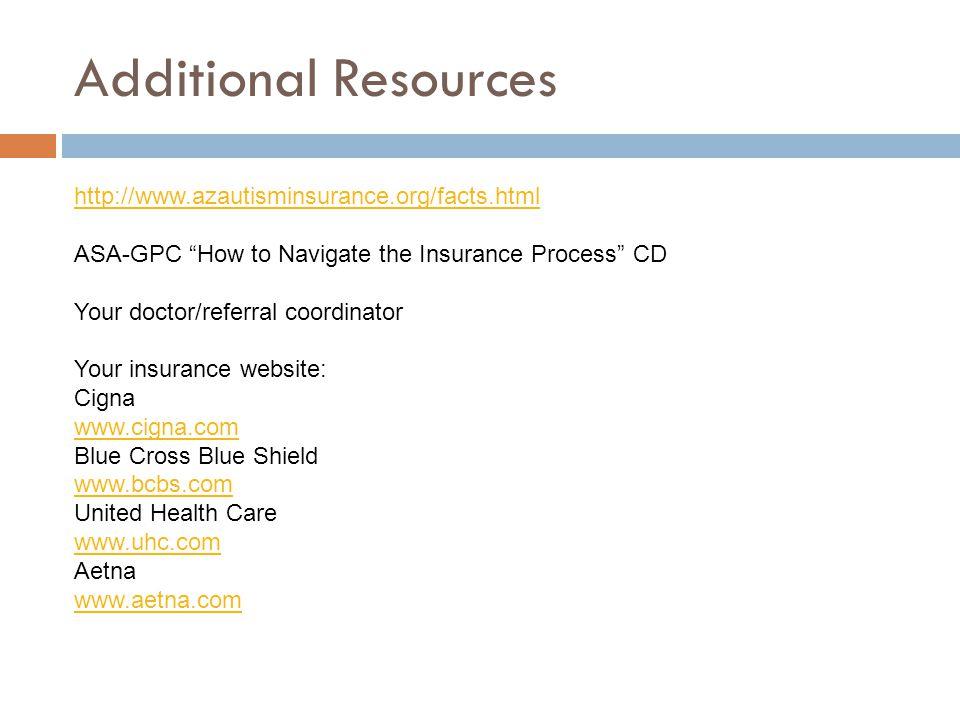 Additional Resources http://www.azautisminsurance.org/facts.html ASA-GPC How to Navigate the Insurance Process CD Your doctor/referral coordinator Your insurance website: Cigna www.cigna.com Blue Cross Blue Shield www.bcbs.com United Health Care www.uhc.com Aetna www.aetna.com