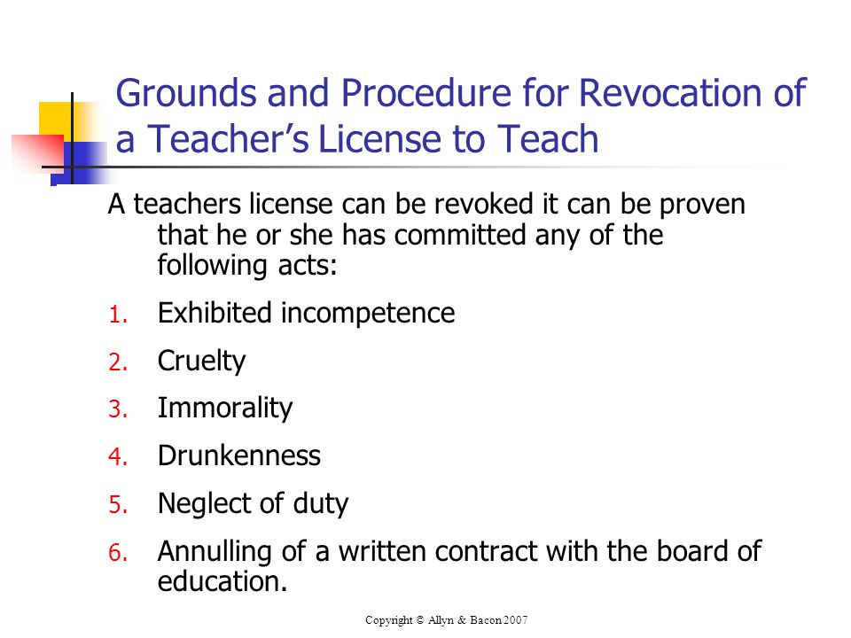 Copyright © Allyn & Bacon 2007 Grounds and Procedure for Revocation of a Teacher's License to Teach A teachers license can be revoked it can be proven that he or she has committed any of the following acts: 1.