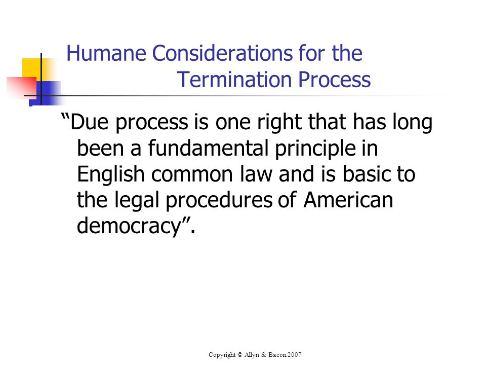Copyright © Allyn & Bacon 2007 Humane Considerations for the Termination Process Due process is one right that has long been a fundamental principle in English common law and is basic to the legal procedures of American democracy .