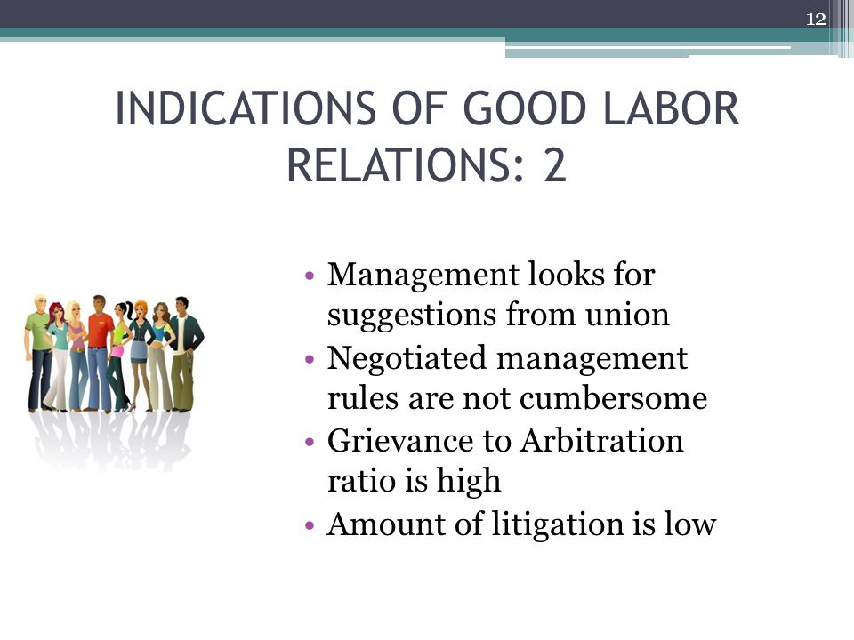 INDICATIONS OF GOOD LABOR RELATIONS: 2 Management looks for suggestions from union Negotiated management rules are not cumbersome Grievance to Arbitration ratio is high Amount of litigation is low 12