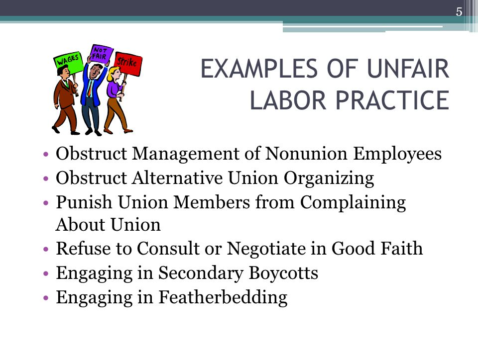 EXAMPLES OF UNFAIR LABOR PRACTICE Obstruct Management of Nonunion Employees Obstruct Alternative Union Organizing Punish Union Members from Complaining About Union Refuse to Consult or Negotiate in Good Faith Engaging in Secondary Boycotts Engaging in Featherbedding 5