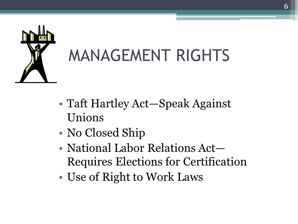 MANAGEMENT RIGHTS Taft Hartley Act—Speak Against Unions No Closed Ship National Labor Relations Act— Requires Elections for Certification Use of Right to Work Laws 6