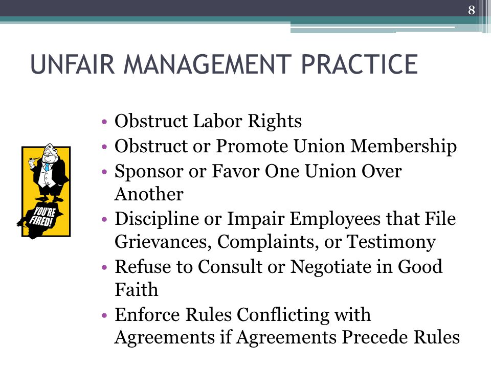 UNFAIR MANAGEMENT PRACTICE Obstruct Labor Rights Obstruct or Promote Union Membership Sponsor or Favor One Union Over Another Discipline or Impair Employees that File Grievances, Complaints, or Testimony Refuse to Consult or Negotiate in Good Faith Enforce Rules Conflicting with Agreements if Agreements Precede Rules 8