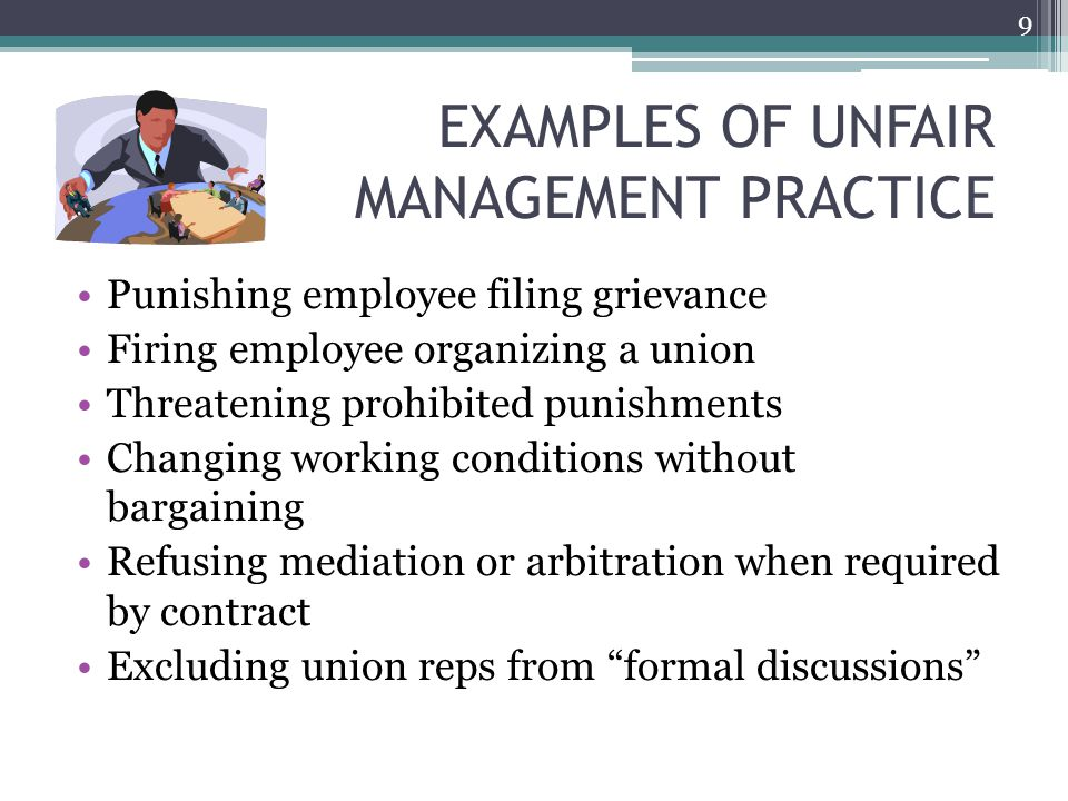EXAMPLES OF UNFAIR MANAGEMENT PRACTICE Punishing employee filing grievance Firing employee organizing a union Threatening prohibited punishments Changing working conditions without bargaining Refusing mediation or arbitration when required by contract Excluding union reps from formal discussions 9
