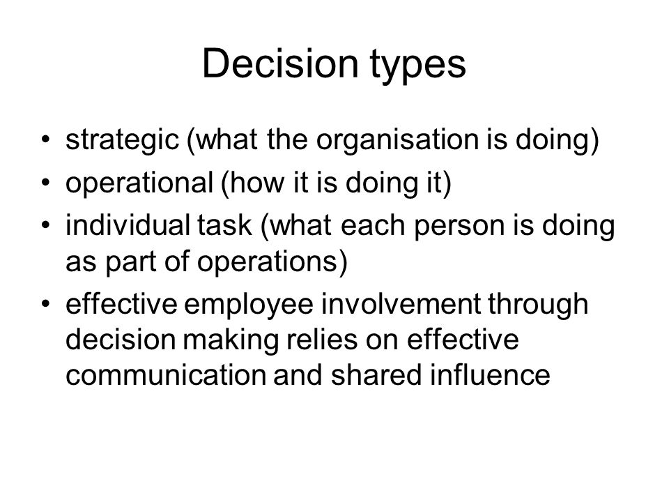 Decision types strategic (what the organisation is doing) operational (how it is doing it) individual task (what each person is doing as part of operations) effective employee involvement through decision making relies on effective communication and shared influence
