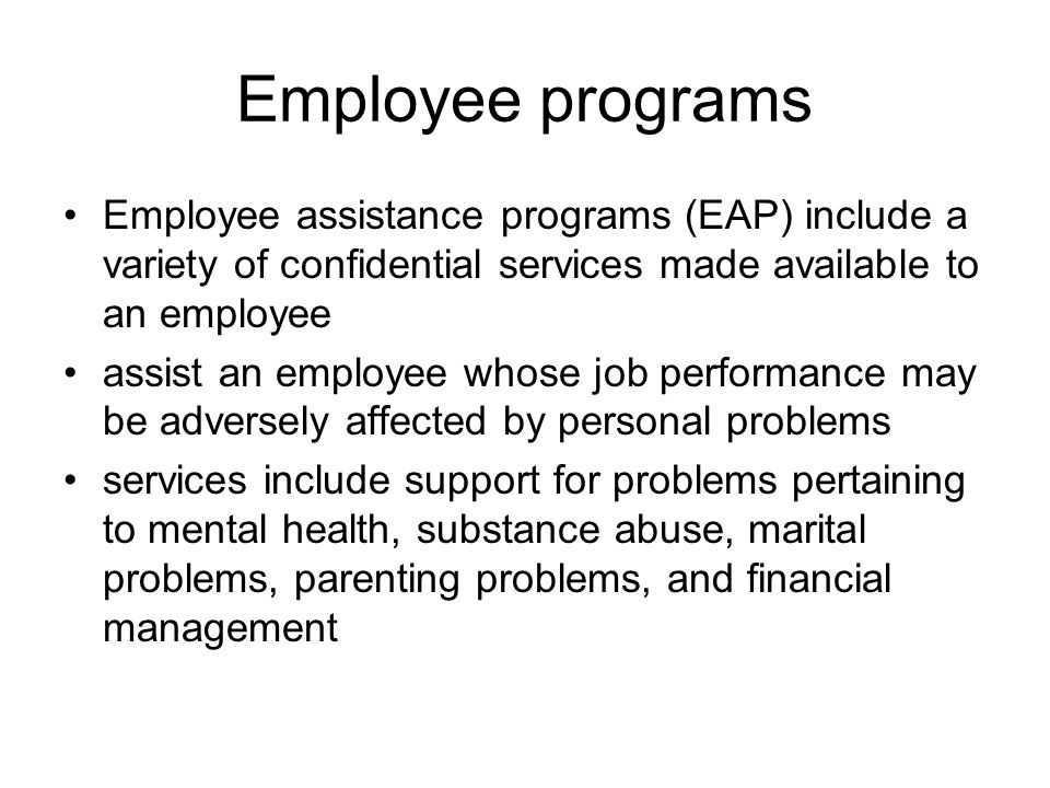 Employee programs Employee assistance programs (EAP) include a variety of confidential services made available to an employee assist an employee whose job performance may be adversely affected by personal problems services include support for problems pertaining to mental health, substance abuse, marital problems, parenting problems, and financial management
