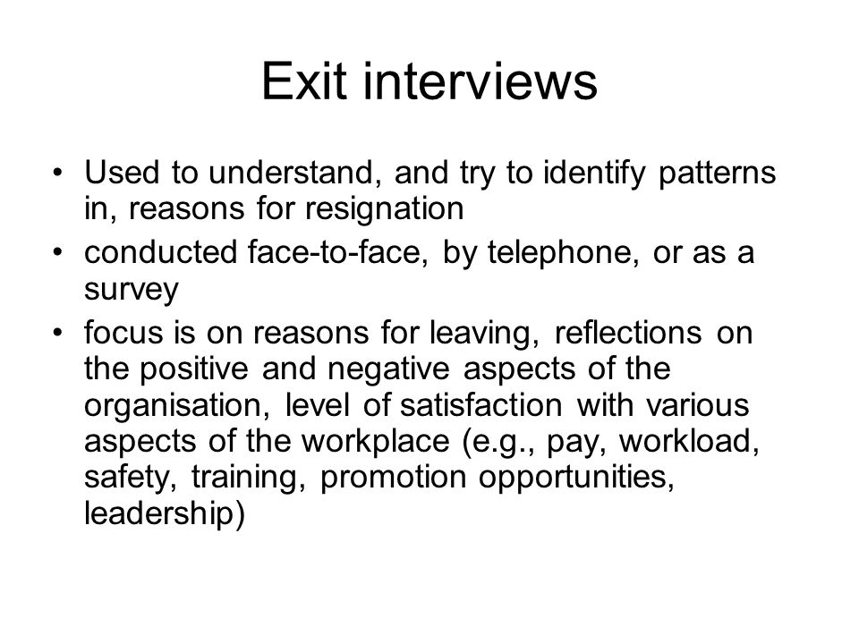 Exit interviews Used to understand, and try to identify patterns in, reasons for resignation conducted face-to-face, by telephone, or as a survey focus is on reasons for leaving, reflections on the positive and negative aspects of the organisation, level of satisfaction with various aspects of the workplace (e.g., pay, workload, safety, training, promotion opportunities, leadership)