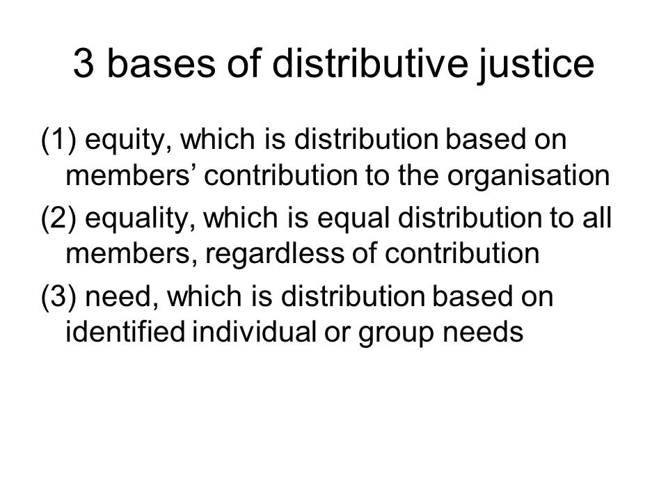 3 bases of distributive justice (1) equity, which is distribution based on members' contribution to the organisation (2) equality, which is equal distribution to all members, regardless of contribution (3) need, which is distribution based on identified individual or group needs