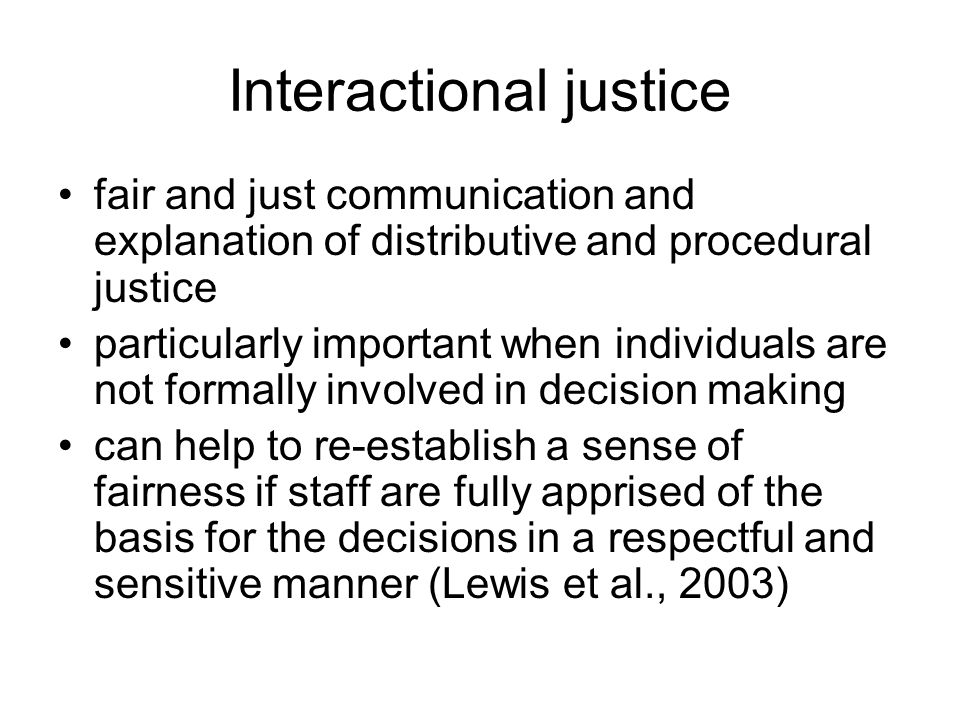 Interactional justice fair and just communication and explanation of distributive and procedural justice particularly important when individuals are not formally involved in decision making can help to re-establish a sense of fairness if staff are fully apprised of the basis for the decisions in a respectful and sensitive manner (Lewis et al., 2003)