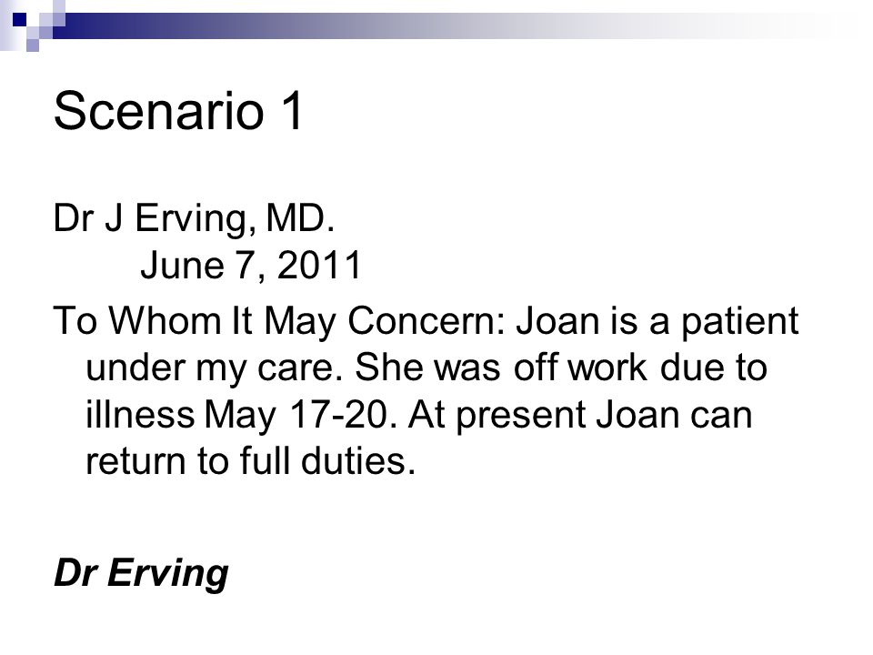 Scenario 1 Dr J Erving, MD. June 7, 2011 To Whom It May Concern: Joan is a patient under my care. She was off work due to illness May 17-20. At presen