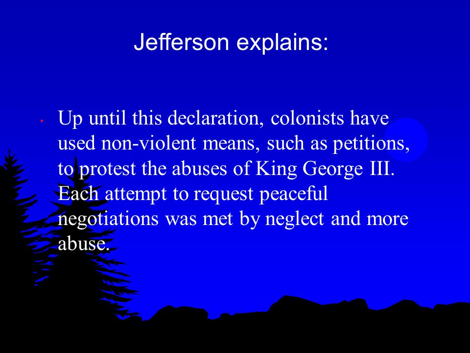 Up until this declaration, colonists have used non-violent means, such as petitions, to protest the abuses of King George III. Each attempt to request