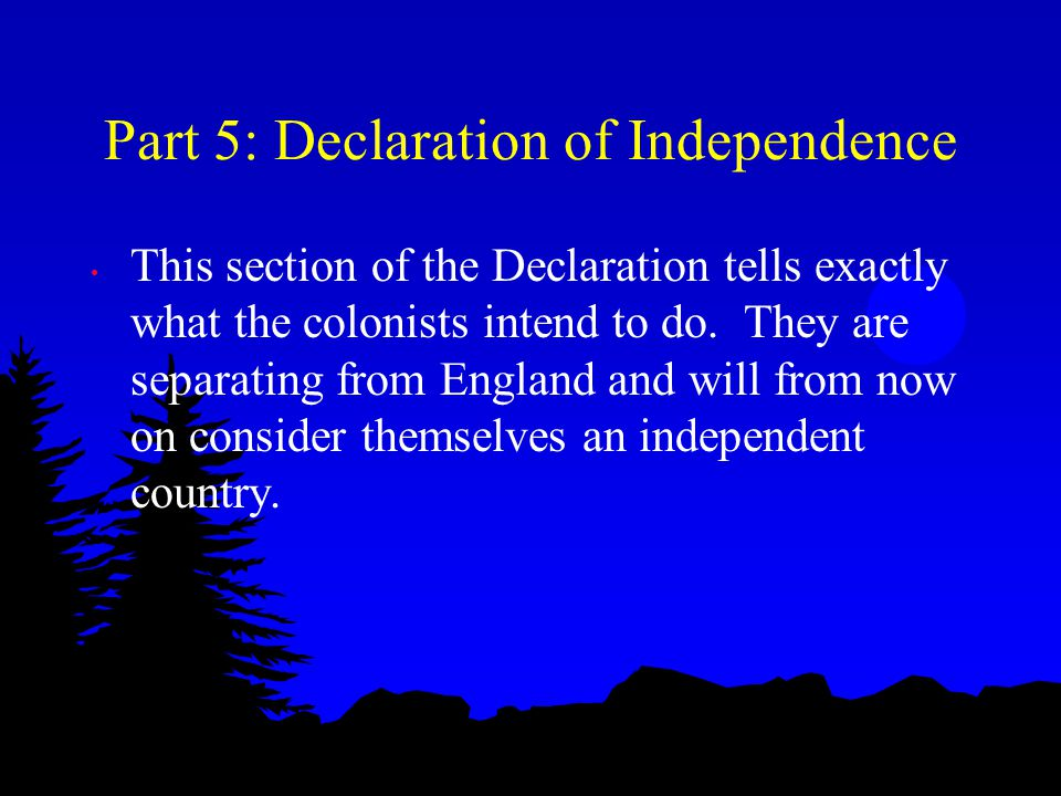 Part 5: Declaration of Independence This section of the Declaration tells exactly what the colonists intend to do. They are separating from England an