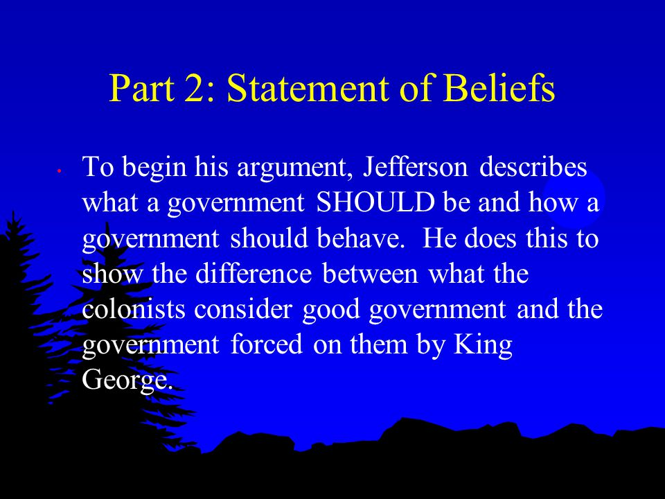 Part 2: Statement of Beliefs To begin his argument, Jefferson describes what a government SHOULD be and how a government should behave. He does this t