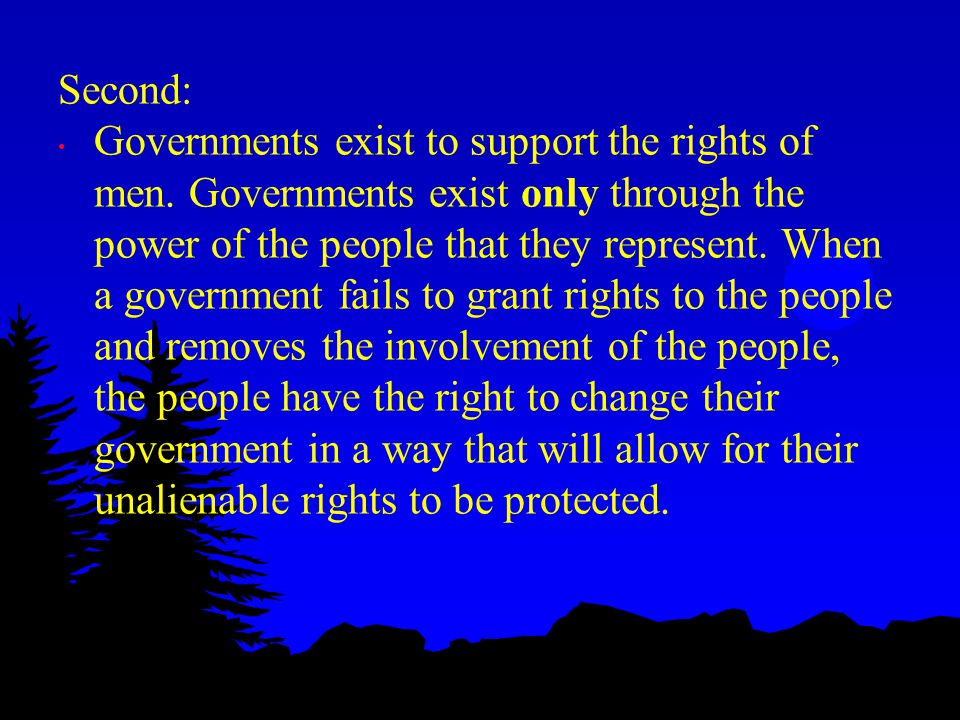 Second: Governments exist to support the rights of men. Governments exist only through the power of the people that they represent. When a government