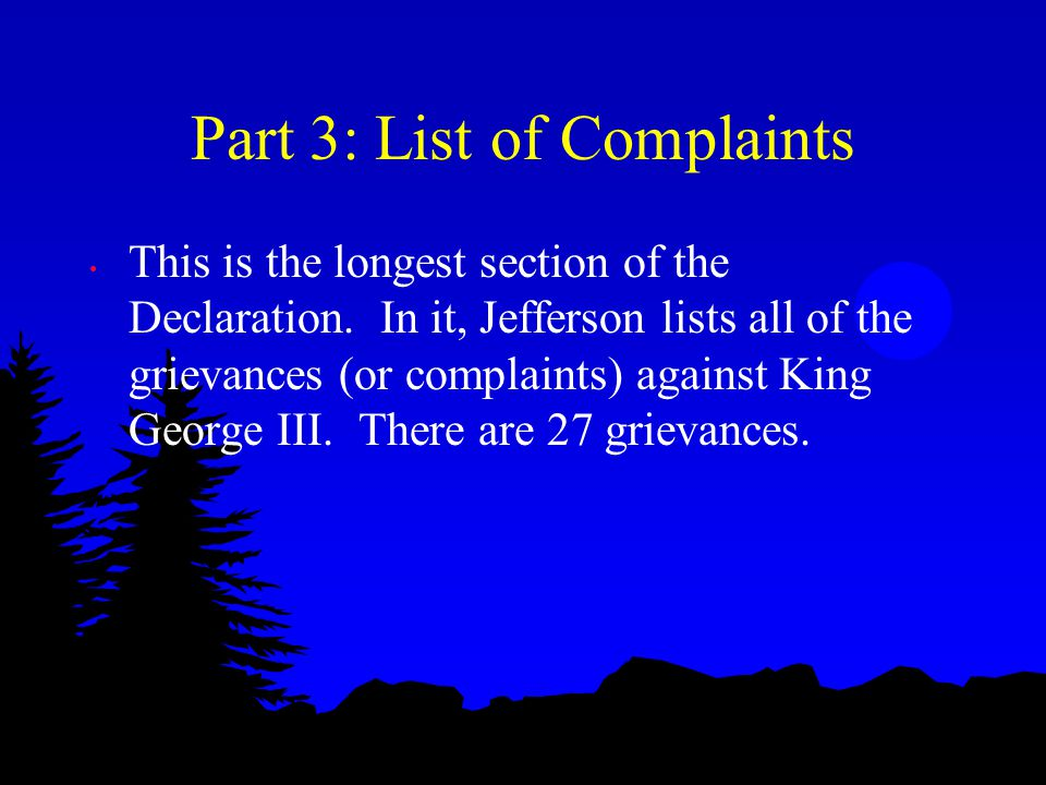 Part 3: List of Complaints This is the longest section of the Declaration. In it, Jefferson lists all of the grievances (or complaints) against King G